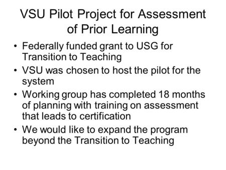 VSU Pilot Project for Assessment of Prior Learning Federally funded grant to USG for Transition to Teaching VSU was chosen to host the pilot for the system.