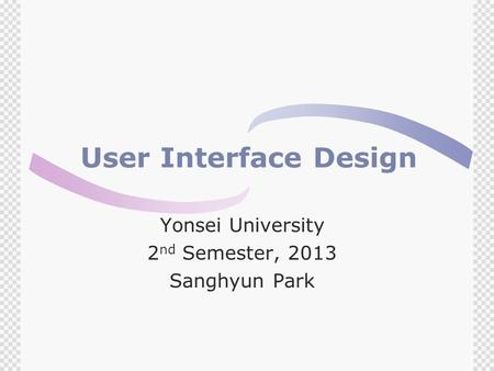 User Interface Design Yonsei University 2 nd Semester, 2013 Sanghyun Park.