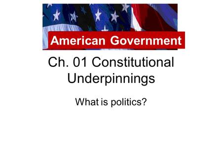 Ch. 01 Constitutional Underpinnings What is politics? American Government.