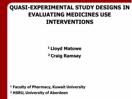 QUASI-EXPERIMENTAL STUDY DESIGNS IN EVALUATING MEDICINES USE INTERVENTIONS 1 Lloyd Matowe 2 Craig Ramsay 1 Faculty of Pharmacy, Kuwait University 2 HSRU,