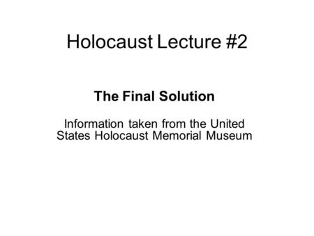Holocaust Lecture #2 The Final Solution Information taken from the United States Holocaust Memorial Museum.