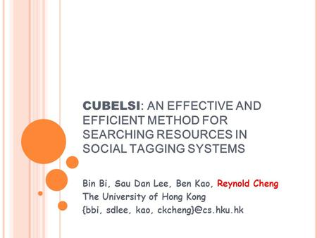CUBELSI : AN EFFECTIVE AND EFFICIENT METHOD FOR SEARCHING RESOURCES IN SOCIAL TAGGING SYSTEMS Bin Bi, Sau Dan Lee, Ben Kao, Reynold Cheng The University.