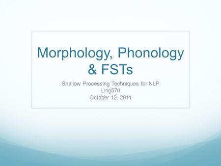 Morphology, Phonology & FSTs Shallow Processing Techniques for NLP Ling570 October 12, 2011.