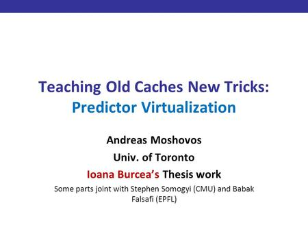 Teaching Old Caches New Tricks: Predictor Virtualization Andreas Moshovos Univ. of Toronto Ioana Burcea's Thesis work Some parts joint with Stephen Somogyi.