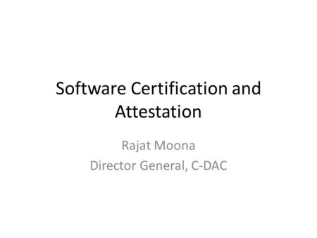 Software Certification and Attestation Rajat Moona Director General, C-DAC.
