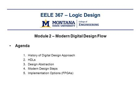 EELE 367 – Logic Design Module 2 – Modern Digital Design Flow Agenda 1.History of Digital Design Approach 2.HDLs 3.Design Abstraction 4.Modern Design Steps.