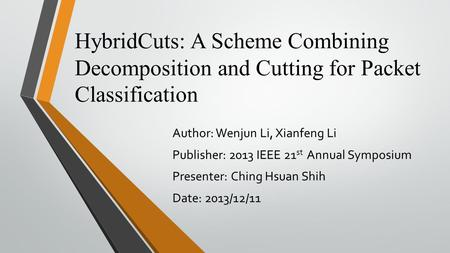 HybridCuts: A Scheme Combining Decomposition and Cutting for Packet Classification Author: Wenjun Li, Xianfeng Li Publisher: 2013 IEEE 21 st Annual Symposium.