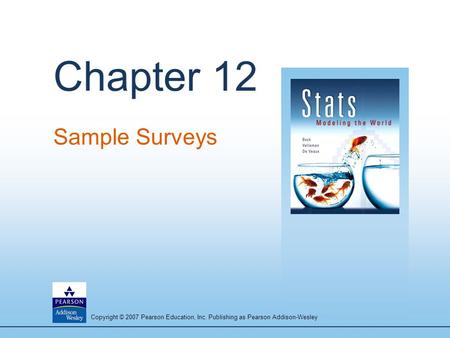 Copyright © 2007 Pearson Education, Inc. Publishing as Pearson Addison-Wesley Chapter 12 Sample Surveys.