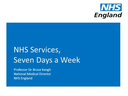 NHS Services, Seven Days a Week Professor Sir Bruce Keogh National Medical Director NHS England.