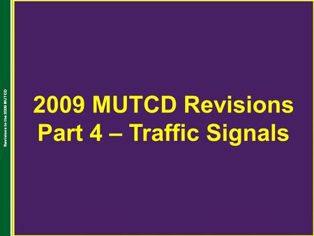 2009 MUTCD Revisions Part 4 – Traffic Signals Revisions to the 2009 MUTCD.