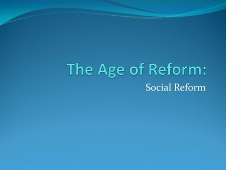 The Age of Reform: Social Reform.
