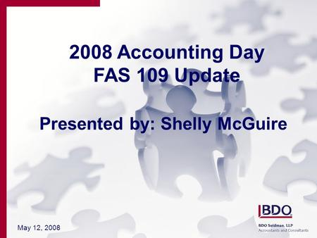 May 12, 2008 2008 Accounting Day FAS 109 Update Presented by: Shelly McGuire.