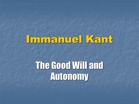 Immanuel Kant The Good Will and Autonomy. Context for Kant Groundwork for Metaphysics of Morals- 1785- after American Revolution and Before French- rights.