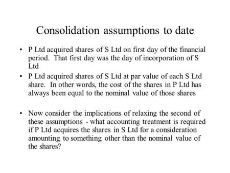 Consolidation assumptions to date P Ltd acquired shares of S Ltd on first day of the financial period. That first day was the day of incorporation of S.