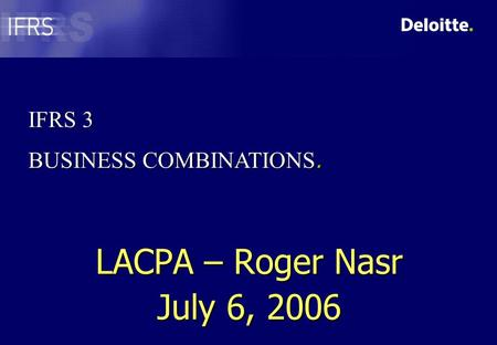 IFRS 3 BUSINESS COMBINATIONS. LACPA – Roger Nasr July 6, 2006.