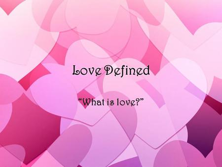 "Love Defined ""What is love?"". »God made us to desire sex »rooted in the attraction to the beauty we see in others »This desire leads us to union »Needs."