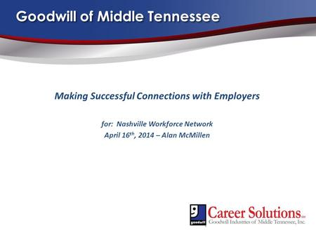 Goodwill of Middle Tennessee Making Successful Connections with Employers for: Nashville Workforce Network April 16 th, 2014 – Alan McMillen.
