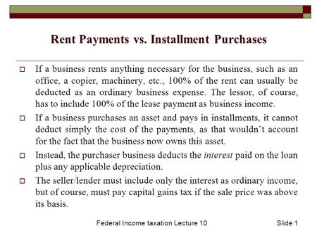 Federal Income taxation Lecture 10Slide 1 Rent Payments vs. Installment Purchases  If a business rents anything necessary for the business, such as an.