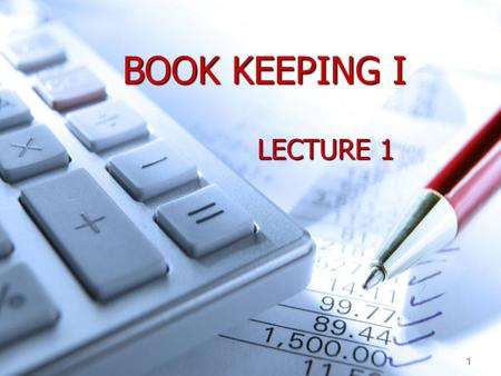 1 BOOK KEEPING I LECTURE 1. 2 Aims of the Lecture What is Accounting and the purpose of Accounting. What is Accounting and the purpose of Accounting.