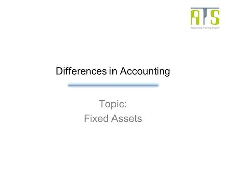 Differences in Accounting Topic: Fixed Assets. Overview Fixed Assets Depreciation: straight-line method or declining-balance method. Low value asset: