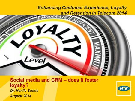 Dr. Hanlie Smuts August 2014 Social media and CRM – does it foster loyalty? Enhancing Customer Experience, Loyalty and Retention in Telecom 2014.