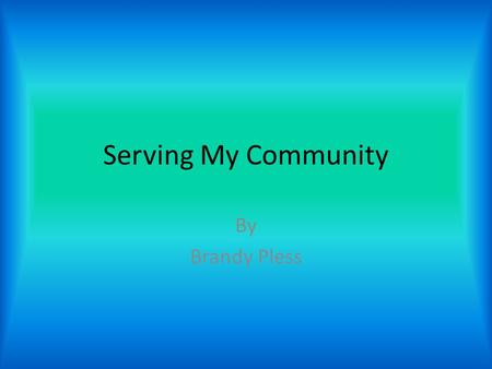 Serving My Community By Brandy Pless. What is Community Service? When someone performs an action which benefits his or her community, it is known as community.