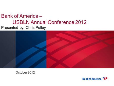Bank of America – USBLN Annual Conference 2012 Presented by: Chris Pulley October 2012.