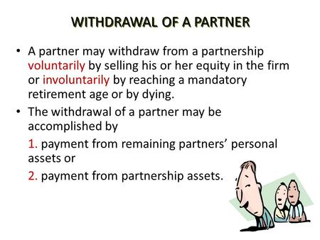 WITHDRAWAL OF A PARTNER A partner may withdraw from a partnership voluntarily by selling his or her equity in the firm or involuntarily by reaching a mandatory.