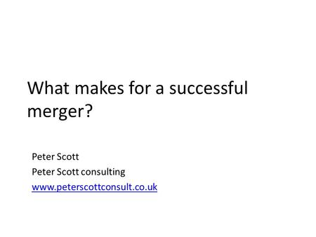 What makes for a successful merger? Peter Scott Peter Scott consulting www.peterscottconsult.co.uk.