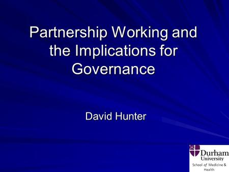 School of Medicine & Health Partnership Working and the Implications for Governance David Hunter.