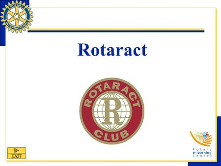 Rotaract EXIT. Rotaract: Fellowship Through Service Rotaract is one of Rotary International's structured programs designed to help clubs and districts.