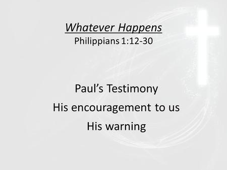 Whatever Happens Philippians 1:12-30 Paul's Testimony His encouragement to us His warning.