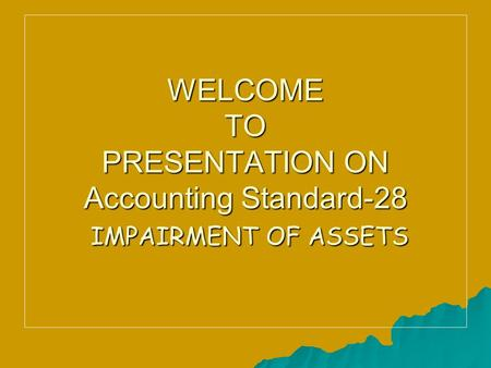 WELCOME TO PRESENTATION ON Accounting Standard-28 IMPAIRMENT OF ASSETS.