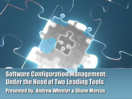 Software Configuration Management: Under the Hood of Two Leading Tools Presented by: Andrew Wheeler & Shane Marcus.