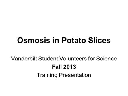 Osmosis in Potato Slices Vanderbilt Student Volunteers for Science Fall 2013 Training Presentation.