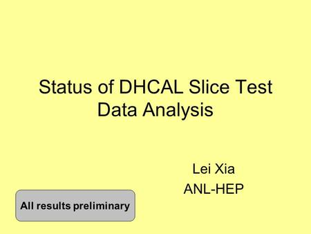 Status of DHCAL Slice Test Data Analysis Lei Xia ANL-HEP All results preliminary.
