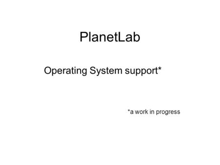 PlanetLab Operating System support* *a work in progress.