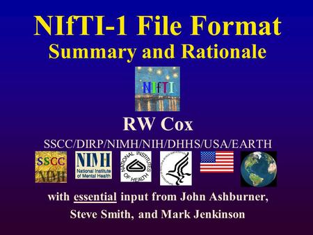 NIfTI-1 File Format Summary and Rationale RW Cox SSCC/DIRP/NIMH/NIH/DHHS/USA/EARTH with essential input from John Ashburner, Steve Smith, and Mark Jenkinson.