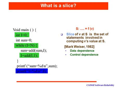 CS590F Software Reliability What is a slice? S: …. = f (v)  Slice of v at S is the set of statements involved in computing v's value at S. [Mark Weiser,
