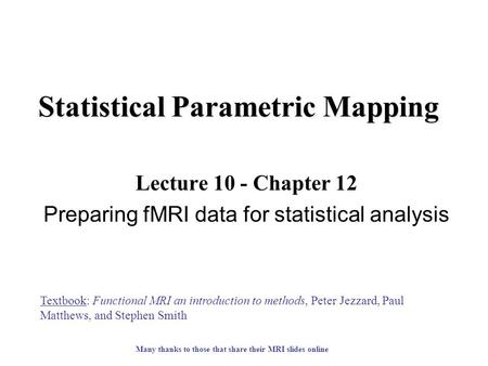 Statistical Parametric Mapping Lecture 10 - Chapter 12 Preparing fMRI data for statistical analysis Textbook: Functional MRI an introduction to methods,