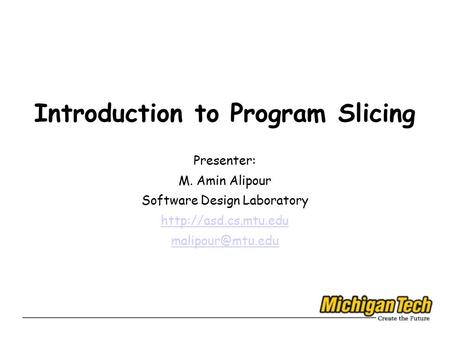 Introduction to Program Slicing Presenter: M. Amin Alipour Software Design Laboratory