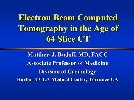 Electron Beam Computed Tomography in the Age of 64 Slice CT Matthew J. Budoff, MD, FACC Associate Professor of Medicine Division of Cardiology Harbor-UCLA.