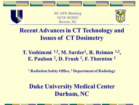 NC HPS Meeting 10/18-19/2001 Boone, NC Recent Advances in CT Technology and Issues of CT Dosimetry T. Yoshizumi 1,2, M. Sarder 1, R. Reiman 1,2, E. Paulson.