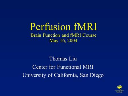 Perfusion fMRI Brain Function and fMRI Course May 16, 2004 Thomas Liu Center for Functional MRI University of California, San Diego.
