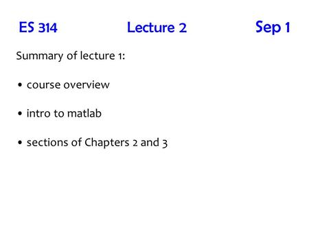 ES 314 Lecture 2 Sep 1 Summary of lecture 1: course overview intro to <strong>matlab</strong> sections of Chapters 2 and 3.