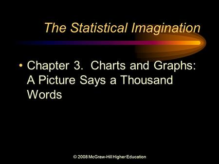 © 2008 McGraw-Hill Higher Education The Statistical Imagination Chapter 3. Charts and Graphs: A Picture Says a Thousand Words.