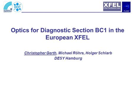 Christopher Gerth, Michael Röhrs, Holger Schlarb DESY Hamburg Optics for Diagnostic Section BC1 in the European XFEL.