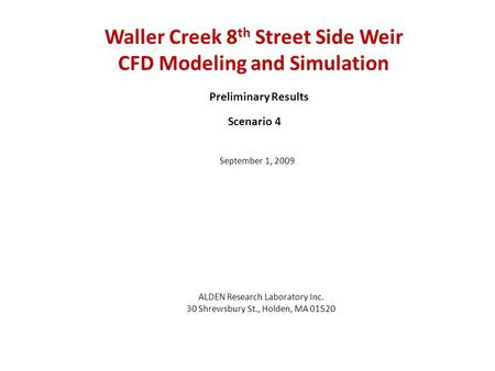 Waller Creek 8 th Street Side Weir CFD Modeling and Simulation ALDEN Research Laboratory Inc. 30 Shrewsbury St., Holden, MA 01520 Preliminary Results September.
