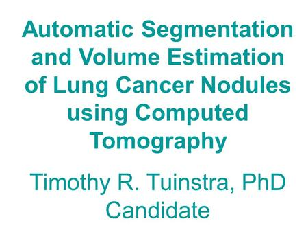 Automatic Segmentation and Volume Estimation of Lung Cancer Nodules using Computed Tomography Timothy R. Tuinstra, PhD Candidate.