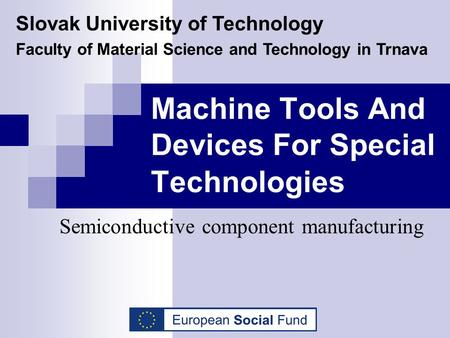 Machine Tools And Devices For Special Technologies Semiconductive component manufacturing Slovak University of Technology Faculty of Material Science and.